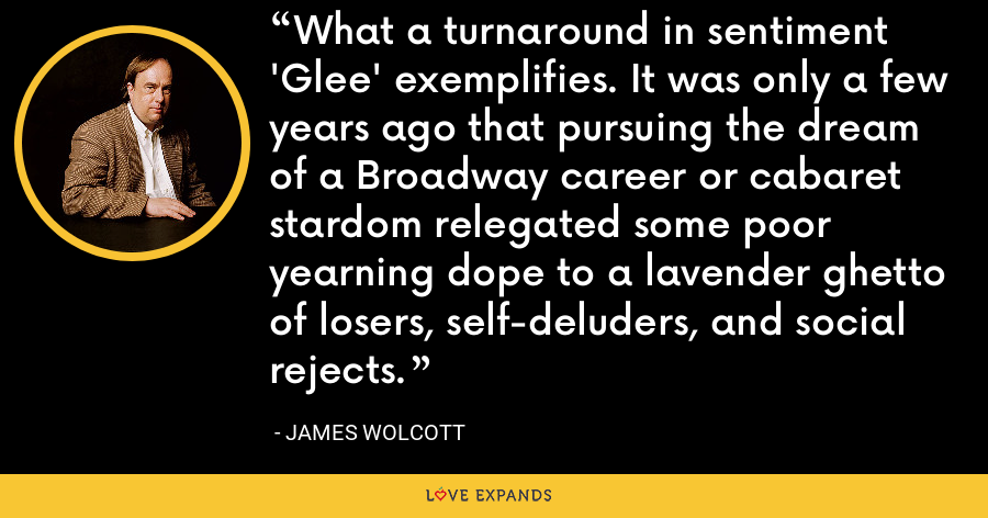 What a turnaround in sentiment 'Glee' exemplifies. It was only a few years ago that pursuing the dream of a Broadway career or cabaret stardom relegated some poor yearning dope to a lavender ghetto of losers, self-deluders, and social rejects. - James Wolcott