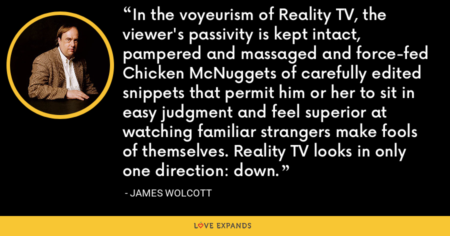 In the voyeurism of Reality TV, the viewer's passivity is kept intact, pampered and massaged and force-fed Chicken McNuggets of carefully edited snippets that permit him or her to sit in easy judgment and feel superior at watching familiar strangers make fools of themselves. Reality TV looks in only one direction: down. - James Wolcott