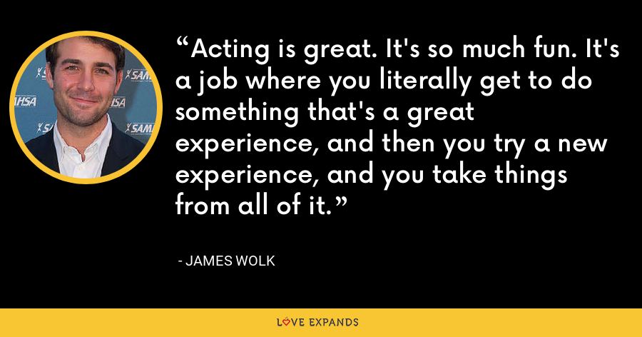 Acting is great. It's so much fun. It's a job where you literally get to do something that's a great experience, and then you try a new experience, and you take things from all of it. - James Wolk
