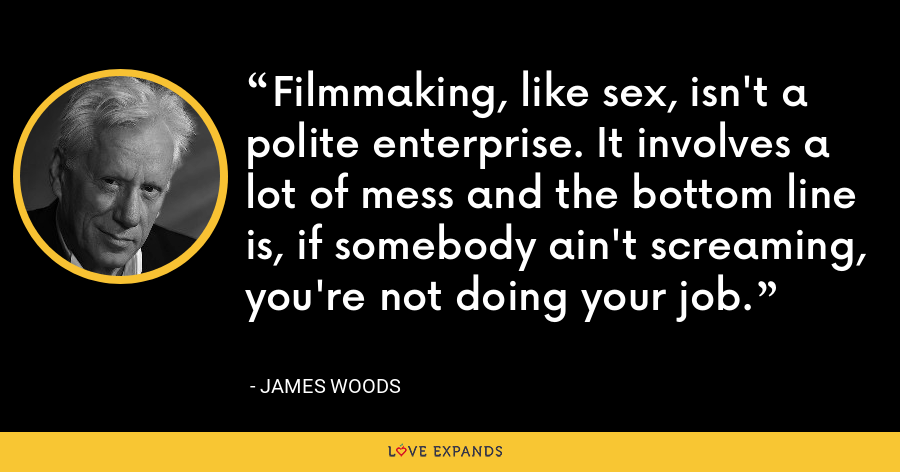 Filmmaking, like sex, isn't a polite enterprise. It involves a lot of mess and the bottom line is, if somebody ain't screaming, you're not doing your job. - James Woods