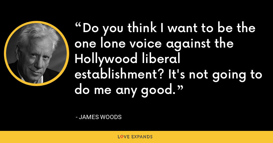 Do you think I want to be the one lone voice against the Hollywood liberal establishment? It's not going to do me any good. - James Woods