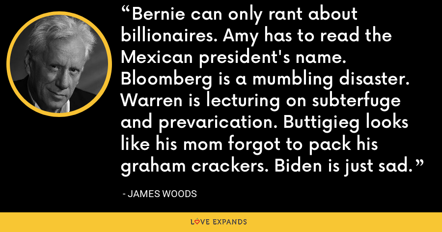 Bernie can only rant about billionaires. Amy has to read the Mexican president's name. Bloomberg is a mumbling disaster. Warren is lecturing on subterfuge and prevarication. Buttigieg looks like his mom forgot to pack his graham crackers. Biden is just sad. - James Woods