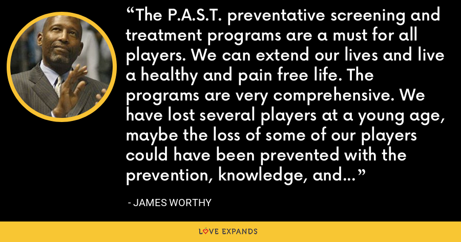 The P.A.S.T. preventative screening and treatment programs are a must for all players. We can extend our lives and live a healthy and pain free life. The programs are very comprehensive. We have lost several players at a young age, maybe the loss of some of our players could have been prevented with the prevention, knowledge, and treatment that P.A.S.T. provides. - James Worthy
