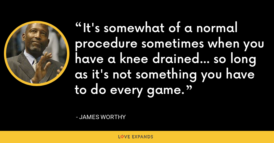 It's somewhat of a normal procedure sometimes when you have a knee drained... so long as it's not something you have to do every game. - James Worthy