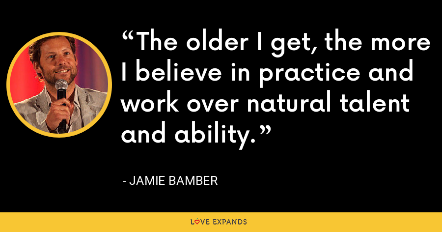 The older I get, the more I believe in practice and work over natural talent and ability. - Jamie Bamber