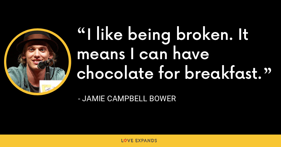 I like being broken. It means I can have chocolate for breakfast. - Jamie Campbell Bower