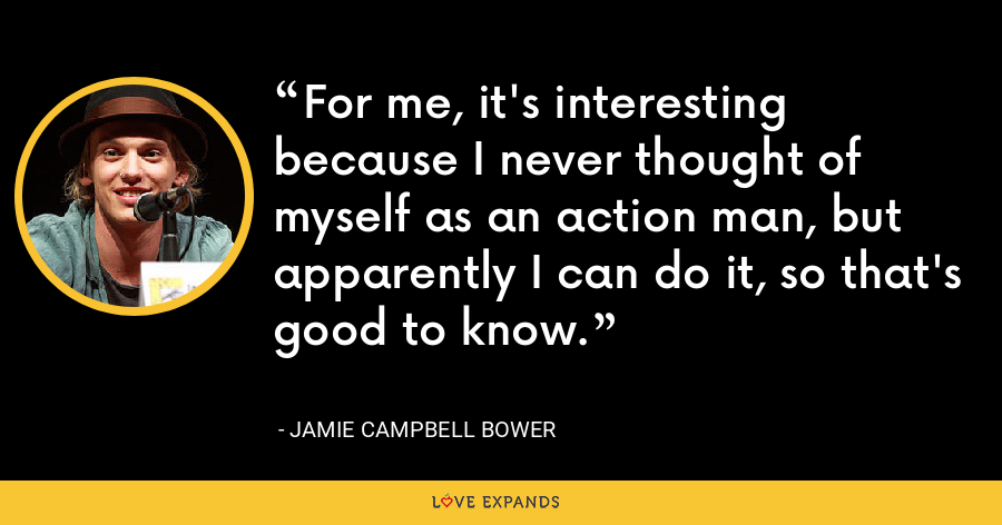 For me, it's interesting because I never thought of myself as an action man, but apparently I can do it, so that's good to know. - Jamie Campbell Bower