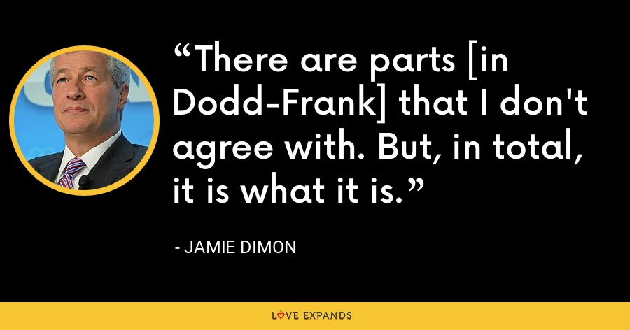There are parts [in Dodd-Frank] that I don't agree with. But, in total, it is what it is. - Jamie Dimon