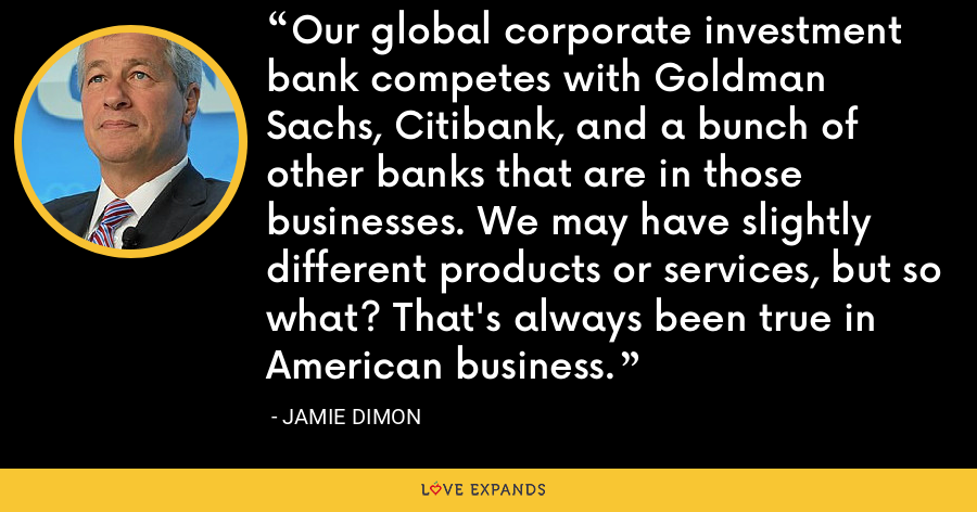 Our global corporate investment bank competes with Goldman Sachs, Citibank, and a bunch of other banks that are in those businesses. We may have slightly different products or services, but so what? That's always been true in American business. - Jamie Dimon