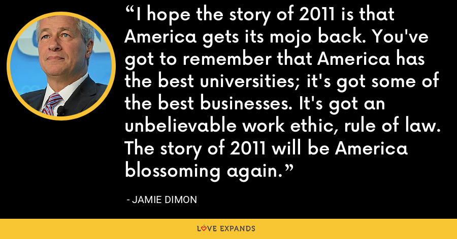 I hope the story of 2011 is that America gets its mojo back. You've got to remember that America has the best universities; it's got some of the best businesses. It's got an unbelievable work ethic, rule of law. The story of 2011 will be America blossoming again. - Jamie Dimon