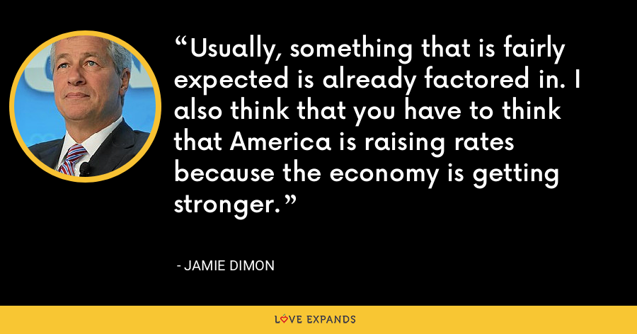 Usually, something that is fairly expected is already factored in. I also think that you have to think that America is raising rates because the economy is getting stronger. - Jamie Dimon