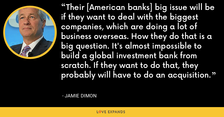 Their [American banks] big issue will be if they want to deal with the biggest companies, which are doing a lot of business overseas. How they do that is a big question. It's almost impossible to build a global investment bank from scratch. If they want to do that, they probably will have to do an acquisition. - Jamie Dimon
