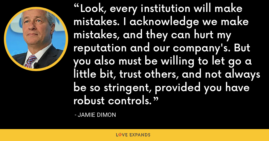 Look, every institution will make mistakes. I acknowledge we make mistakes, and they can hurt my reputation and our company's. But you also must be willing to let go a little bit, trust others, and not always be so stringent, provided you have robust controls. - Jamie Dimon