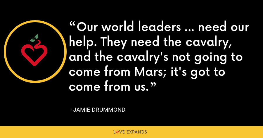 Our world leaders ... need our help. They need the cavalry, and the cavalry's not going to come from Mars; it's got to come from us. - Jamie Drummond
