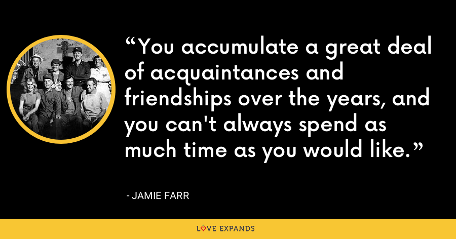 You accumulate a great deal of acquaintances and friendships over the years, and you can't always spend as much time as you would like. - Jamie Farr