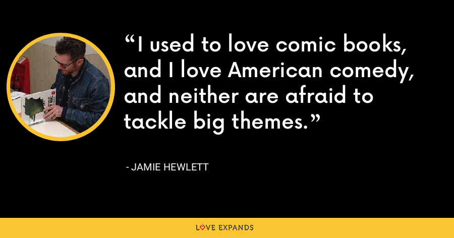 I used to love comic books, and I love American comedy, and neither are afraid to tackle big themes. - Jamie Hewlett
