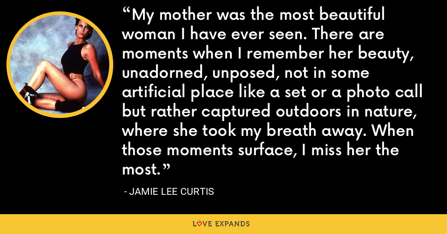My mother was the most beautiful woman I have ever seen. There are moments when I remember her beauty, unadorned, unposed, not in some artificial place like a set or a photo call but rather captured outdoors in nature, where she took my breath away. When those moments surface, I miss her the most. - Jamie Lee Curtis