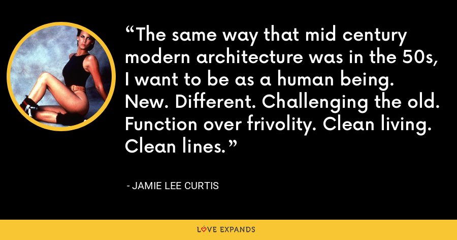 The same way that mid century modern architecture was in the 50s, I want to be as a human being. New. Different. Challenging the old. Function over frivolity. Clean living. Clean lines. - Jamie Lee Curtis