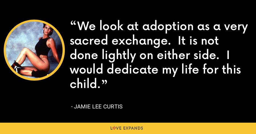 We look at adoption as a very sacred exchange.  It is not done lightly on either side.  I would dedicate my life for this child. - Jamie Lee Curtis