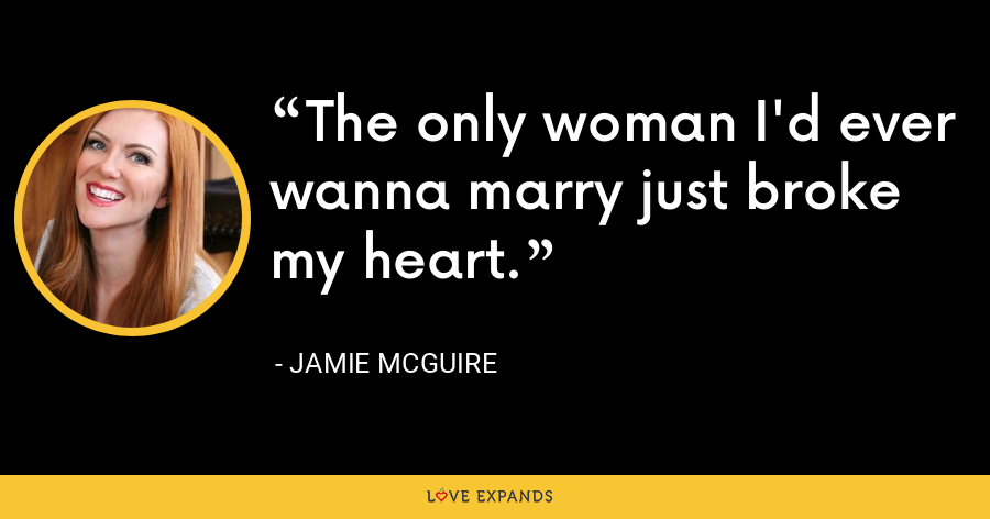 The only woman I'd ever wanna marry just broke my heart. - Jamie McGuire