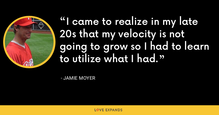I came to realize in my late 20s that my velocity is not going to grow so I had to learn to utilize what I had. - Jamie Moyer