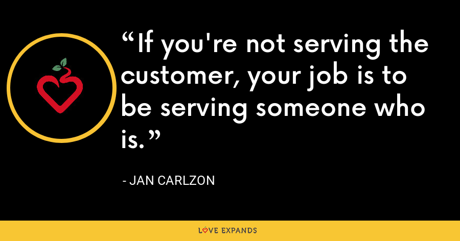 If you're not serving the customer, your job is to be serving someone who is. - Jan Carlzon