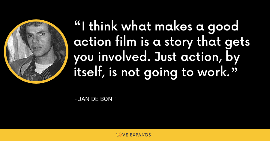 I think what makes a good action film is a story that gets you involved. Just action, by itself, is not going to work. - Jan de Bont