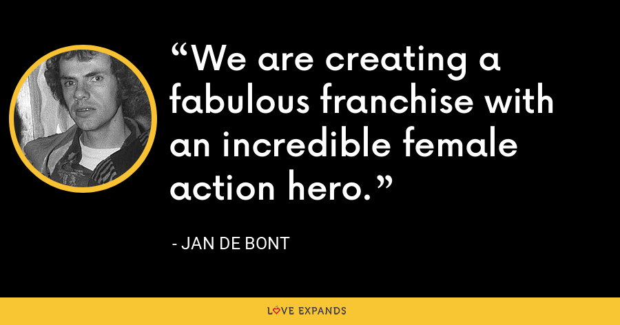 We are creating a fabulous franchise with an incredible female action hero. - Jan de Bont