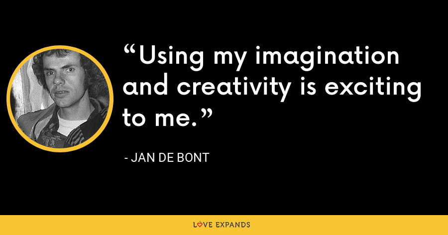 Using my imagination and creativity is exciting to me. - Jan de Bont