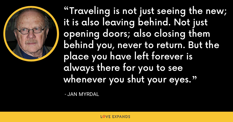 Traveling is not just seeing the new; it is also leaving behind. Not just opening doors; also closing them behind you, never to return. But the place you have left forever is always there for you to see whenever you shut your eyes. - Jan Myrdal