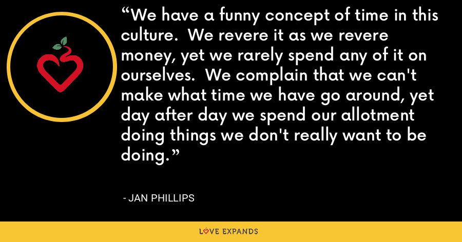We have a funny concept of time in this culture.  We revere it as we revere money, yet we rarely spend any of it on ourselves.  We complain that we can't make what time we have go around, yet day after day we spend our allotment doing things we don't really want to be doing. - Jan Phillips