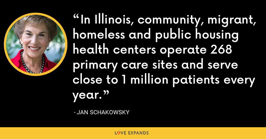 In Illinois, community, migrant, homeless and public housing health centers operate 268 primary care sites and serve close to 1 million patients every year. - Jan Schakowsky