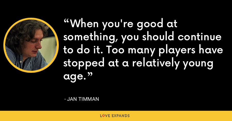When you're good at something, you should continue to do it. Too many players have stopped at a relatively young age. - Jan Timman