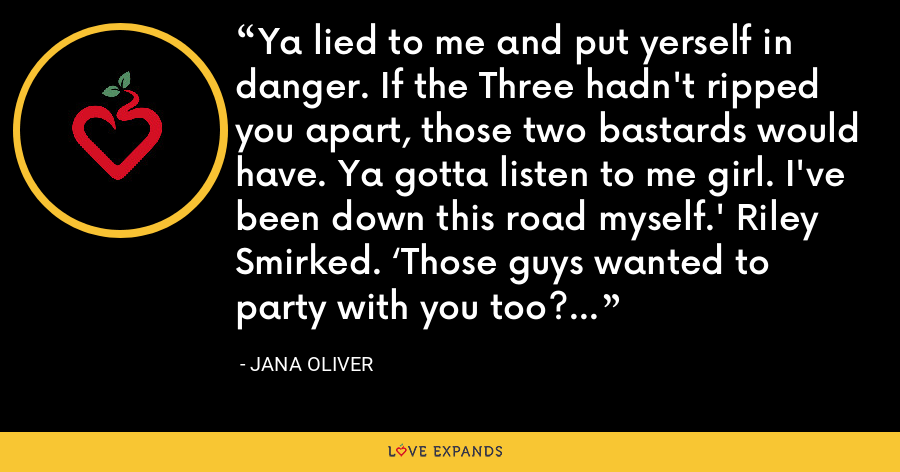 Ya lied to me and put yerself in danger. If the Three hadn't ripped you apart, those two bastards would have. Ya gotta listen to me girl. I've been down this road myself.' Riley Smirked. 'Those guys wanted to party with you too? - Jana Oliver