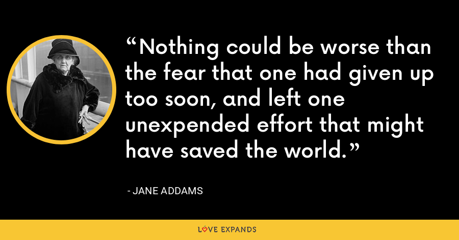 Nothing could be worse than the fear that one had given up too soon, and left one unexpended effort that might have saved the world. - Jane Addams