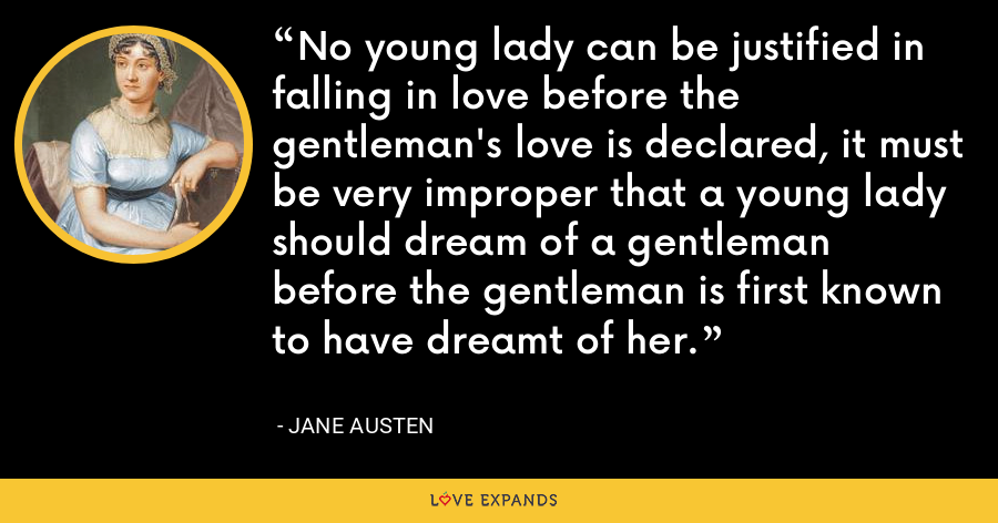 No young lady can be justified in falling in love before the gentleman's love is declared, it must be very improper that a young lady should dream of a gentleman before the gentleman is first known to have dreamt of her. - Jane Austen