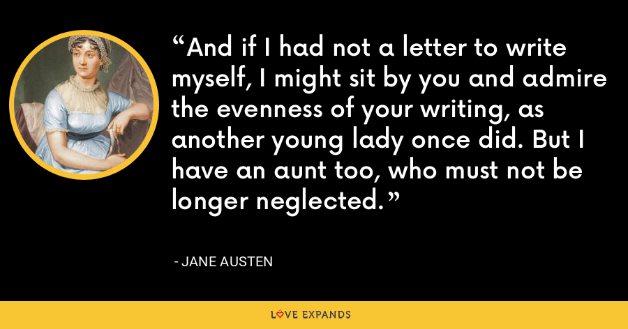 And if I had not a letter to write myself, I might sit by you and admire the evenness of your writing, as another young lady once did. But I have an aunt too, who must not be longer neglected. - Jane Austen