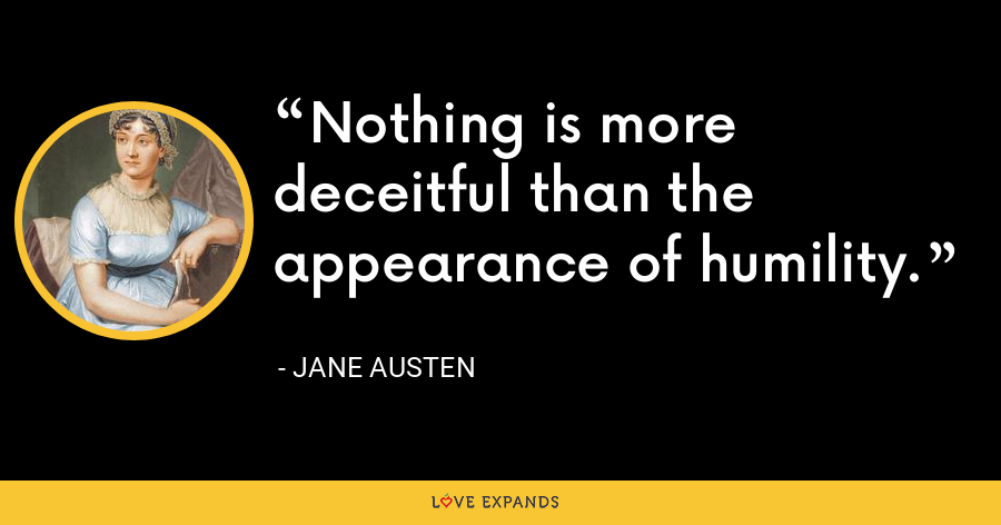 Nothing is more deceitful than the appearance of humility. - Jane Austen