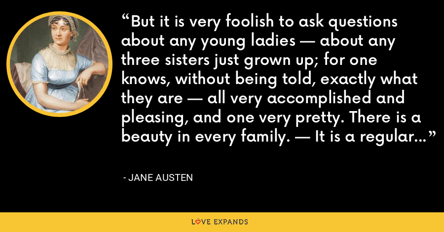 But it is very foolish to ask questions about any young ladies — about any three sisters just grown up; for one knows, without being told, exactly what they are — all very accomplished and pleasing, and one very pretty. There is a beauty in every family. — It is a regular thing - Jane Austen
