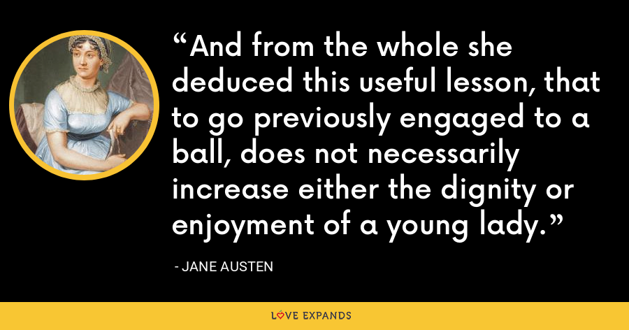 And from the whole she deduced this useful lesson, that to go previously engaged to a ball, does not necessarily increase either the dignity or enjoyment of a young lady. - Jane Austen