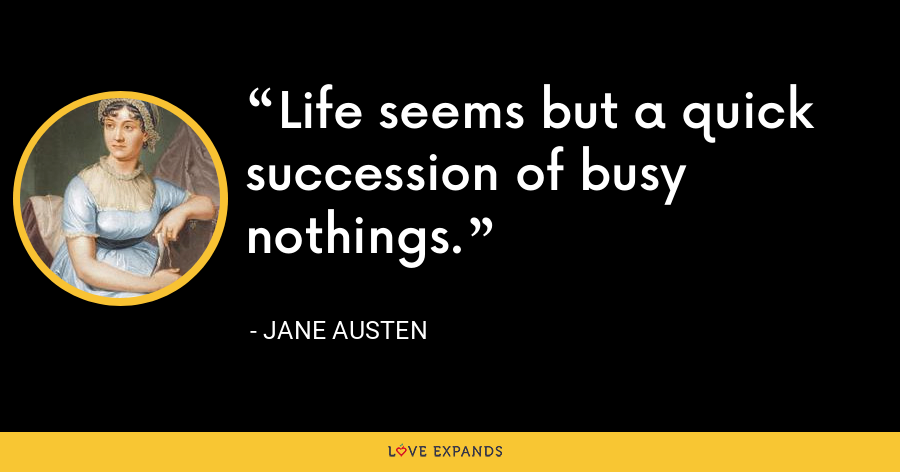 Life seems but a quick succession of busy nothings. - Jane Austen
