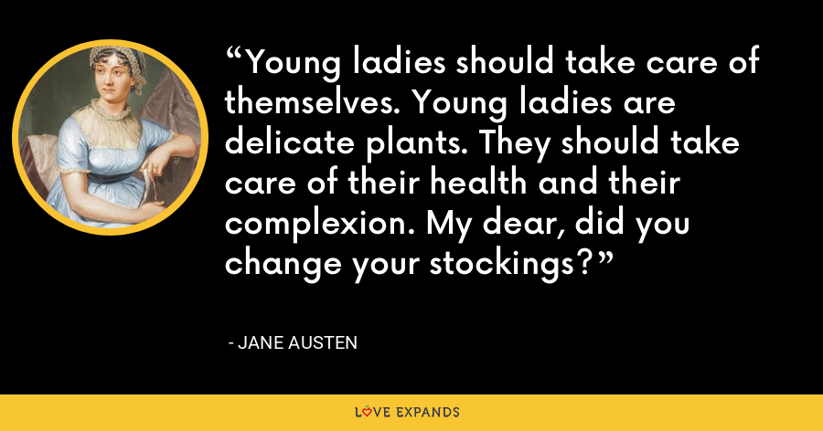 Young ladies should take care of themselves. Young ladies are delicate plants. They should take care of their health and their complexion. My dear, did you change your stockings? - Jane Austen