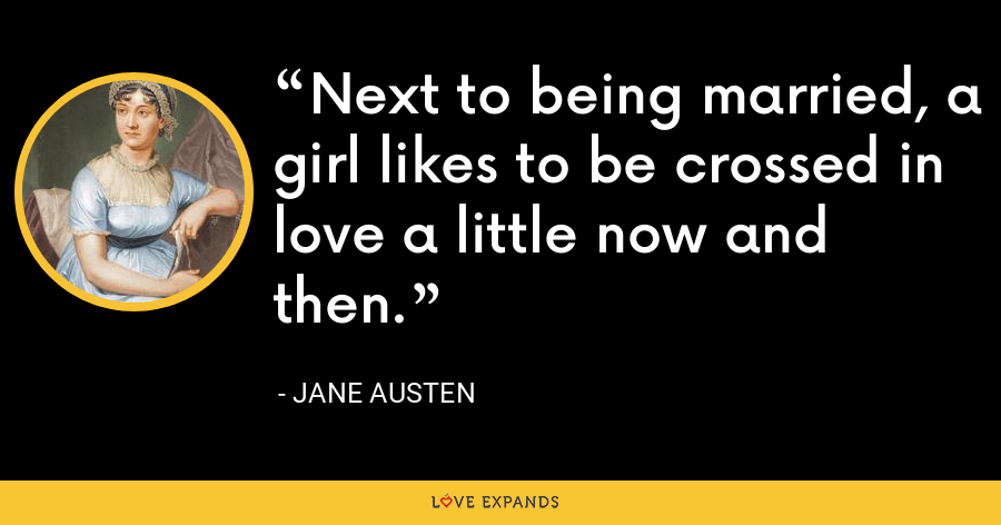 Next to being married, a girl likes to be crossed in love a little now and then. - Jane Austen