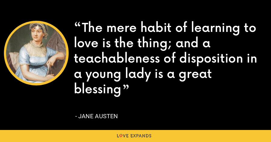 The mere habit of learning to love is the thing; and a teachableness of disposition in a young lady is a great blessing - Jane Austen