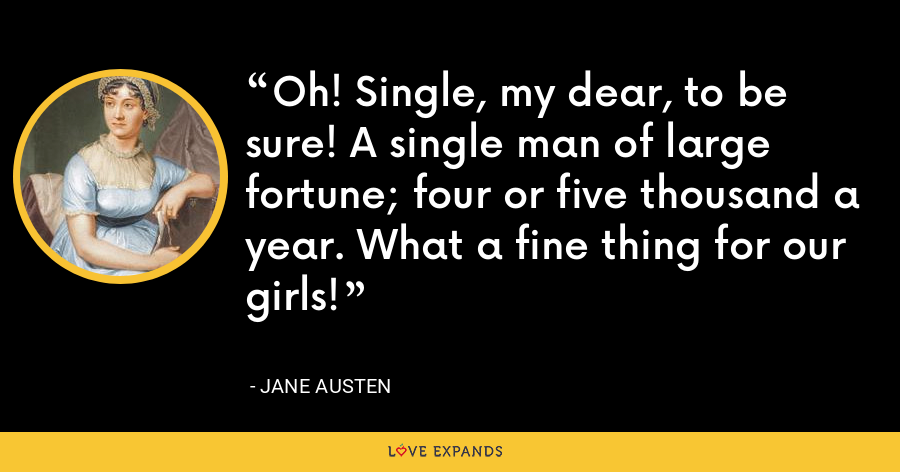 Oh! Single, my dear, to be sure! A single man of large fortune; four or five thousand a year. What a fine thing for our girls! - Jane Austen