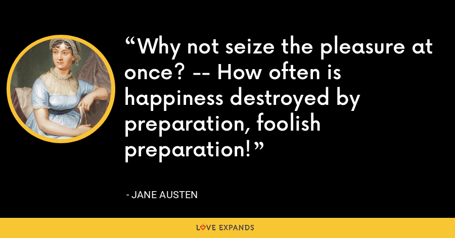 Why not seize the pleasure at once? -- How often is happiness destroyed by preparation, foolish preparation! - Jane Austen