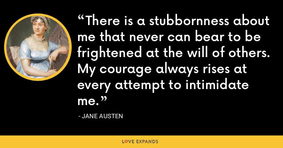 There is a stubbornness about me that never can bear to be frightened at the will of others. My courage always rises at every attempt to intimidate me. - Jane Austen