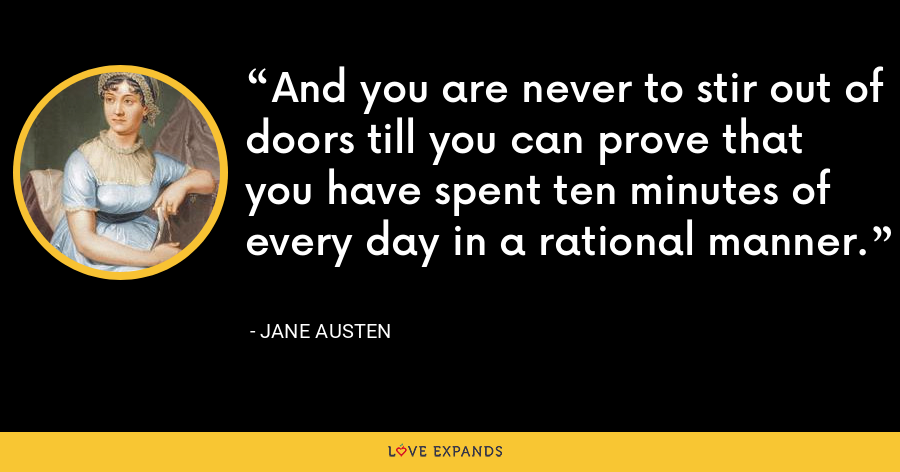 And you are never to stir out of doors till you can prove that you have spent ten minutes of every day in a rational manner. - Jane Austen