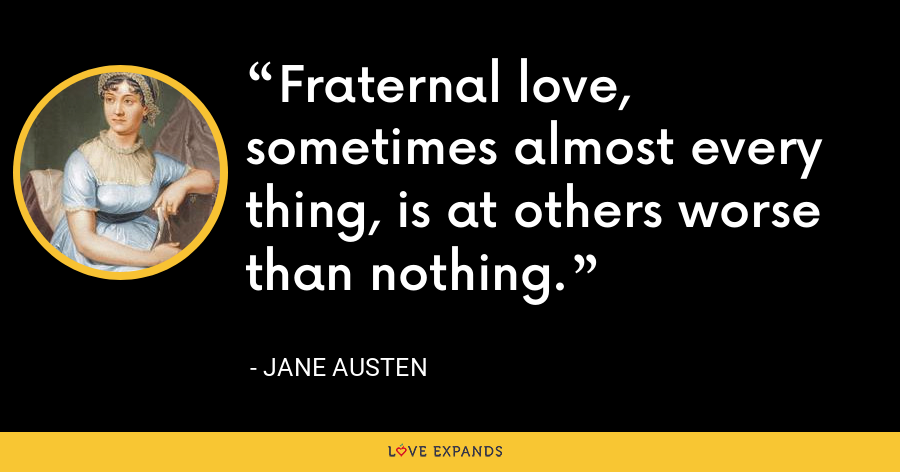 Fraternal love, sometimes almost every thing, is at others worse than nothing. - Jane Austen