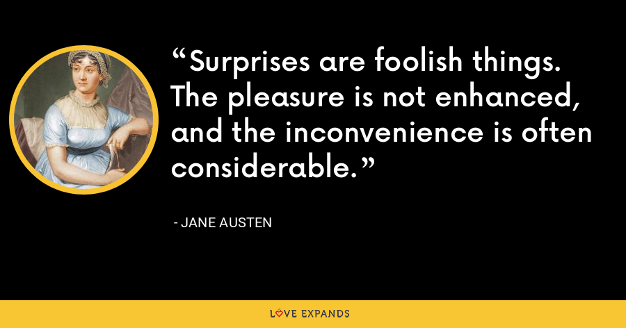 Surprises are foolish things. The pleasure is not enhanced, and the inconvenience is often considerable. - Jane Austen